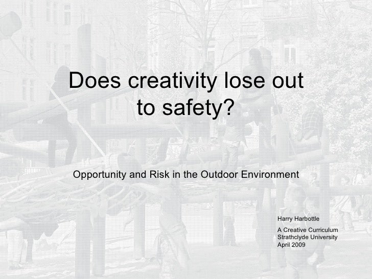 Does creativity lose out to safety? Opportunity and Risk in the Outdoor Environment Harry Harbottle A Creative Curriculum ...