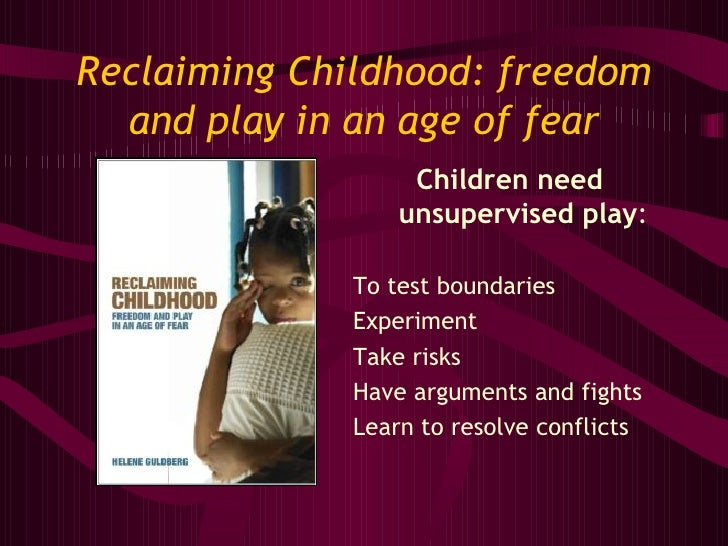 Reclaiming Childhood: freedom and play in an age of fear <ul><li>Children need unsupervised play : </li></ul><ul><li>To te...