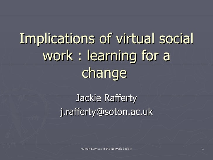 Implications of virtual social work : learning for a change  Jackie Rafferty [email_address] Human Services in the Network...