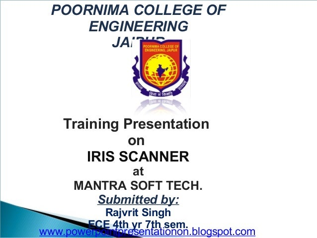 POORNIMA COLLEGE OF ENGINEERING JAIPUR  Training Presentation on IRIS SCANNER at MANTRA SOFT TECH. Submitted by: Rajvrit S...