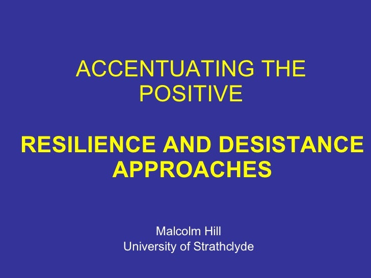 ACCENTUATING THE POSITIVE Malcolm Hill University of Strathclyde RESILIENCE AND DESISTANCE APPROACHES