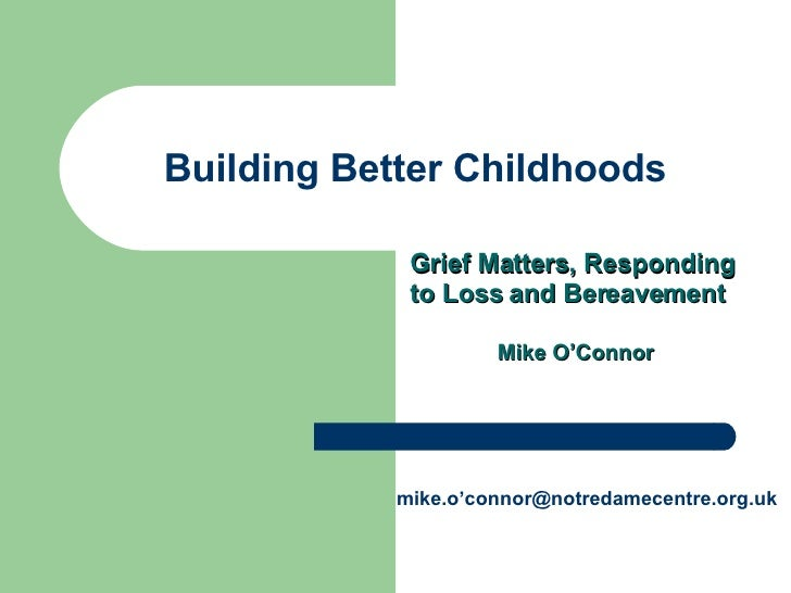 Building Better Childhoods Grief Matters, Responding to Loss and Bereavement Mike O'Connor mike.o'connor@notredamecentre.o...