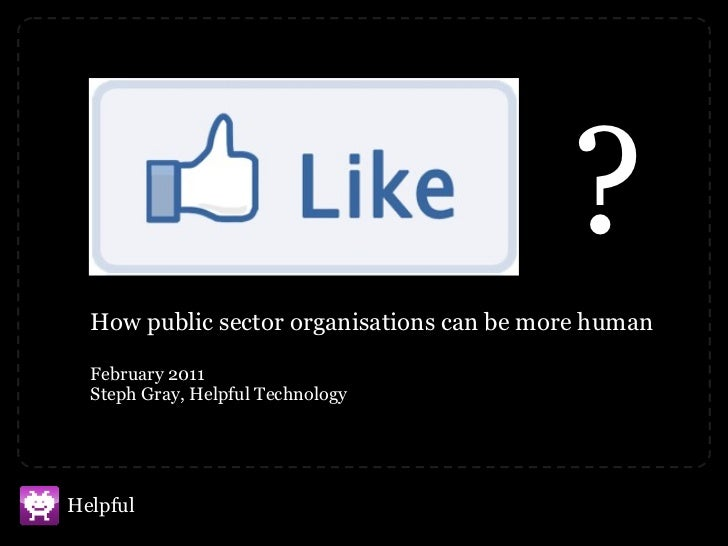 How public sector organisations can be more human February 2011 Steph Gray, Helpful Technology ?