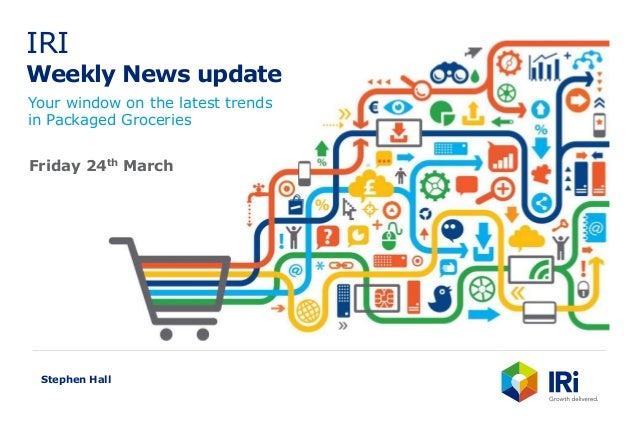 IRI Weekly News update Your window on the latest trends in Packaged Groceries Stephen Hall Friday 24th March