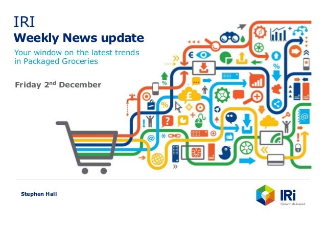 IRI Weekly News update Your window on the latest trends in Packaged Groceries Stephen Hall Friday 2nd December