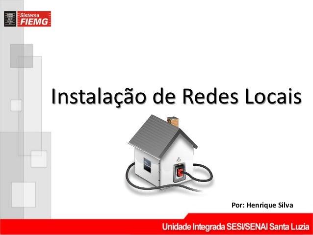 Instalação de Redes Locais                  Por: Henrique Silva