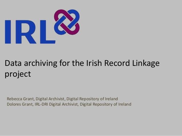 Data archiving for the Irish Record Linkage project Rebecca Grant, Digital Archivist, Digital Repository of Ireland Dolore...