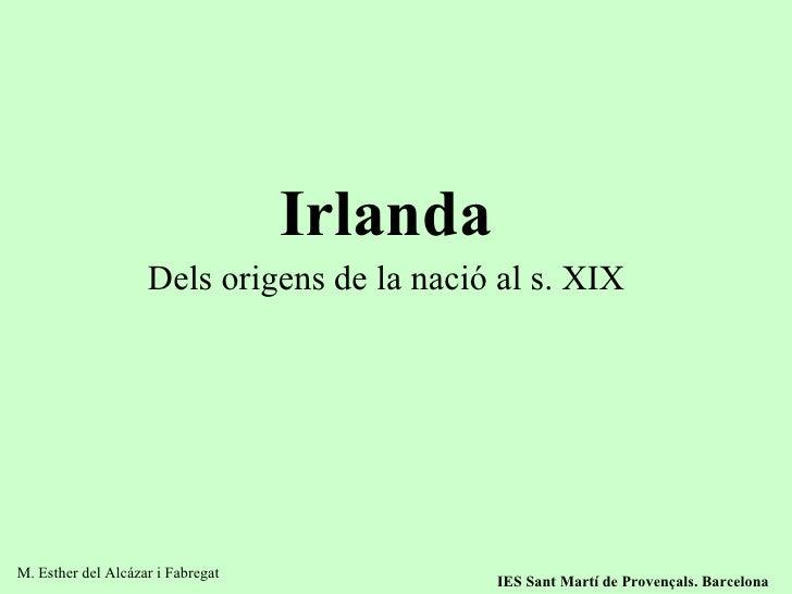 Irlanda Dels origens de la nació al s. XIX M. Esther del Alcázar i Fabregat IES Sant Martí de Provençals. Barcelona
