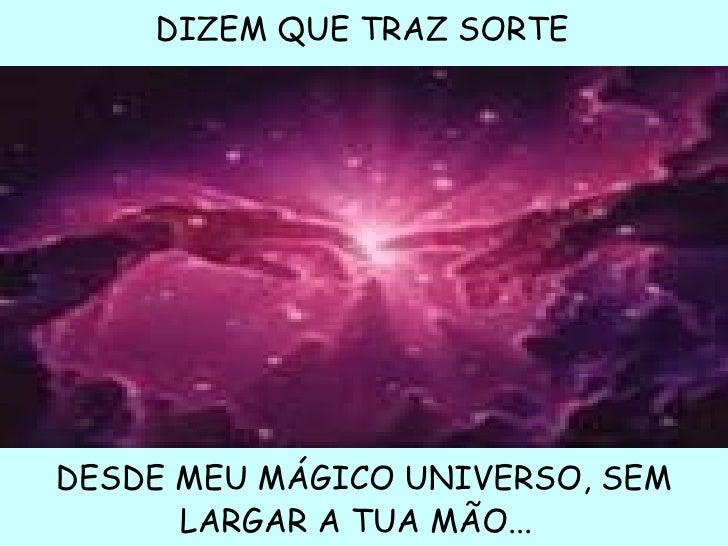 DIZEM QUE TRAZ SORTEDESDE MEU MÁGICO UNIVERSO, SEM      LARGAR A TUA MÃO...