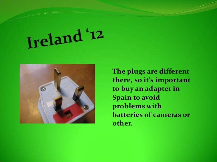 The plugs are differentthere, so its importantto buy an adapter inSpain to avoidproblems withbatteries of cameras orother.