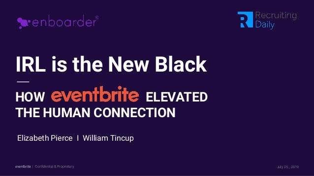 eventbrite | Confidential & Proprietary IRL is the New Black HOW ELEVATED THE HUMAN CONNECTION July 25, , 2019 Elizabeth Pi...