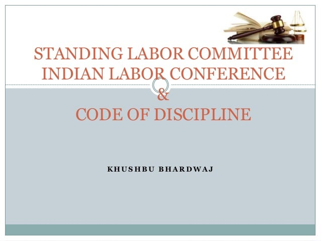 K H U S H B U B H A R D W A J STANDING LABOR COMMITTEE INDIAN LABOR CONFERENCE & CODE OF DISCIPLINE