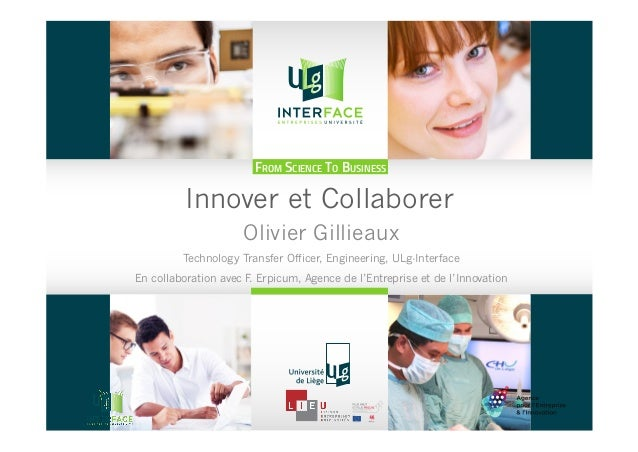 FROM SCIENCE TO BUSINESS Innover et Collaborer Olivier Gillieaux Technology Transfer Officer, Engineering, ULg-Interface E...