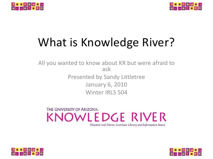 What is Knowledge River?<br />All you wanted to know about KR but were afraid to ask<br />Presented by Sandy Littletree<br...