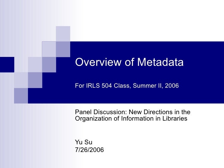 Overview of Metadata For IRLS 504 Class, Summer II, 2006 Panel Discussion: New Directions in the Organization of Informati...
