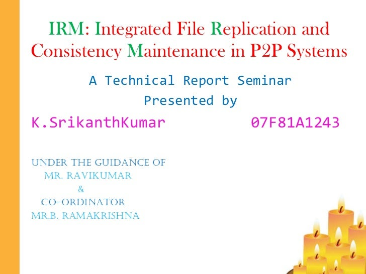 IRM :  I ntegrated File  R eplication and Consistency  M aintenance in P2P Systems A Technical Report Seminar Presented by...