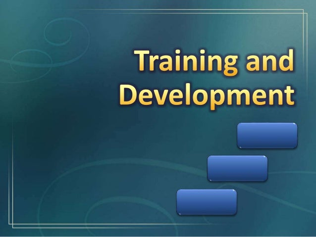 Training and Development Difference Between Training and Development The Need for Training The Nature of Training The Impo...