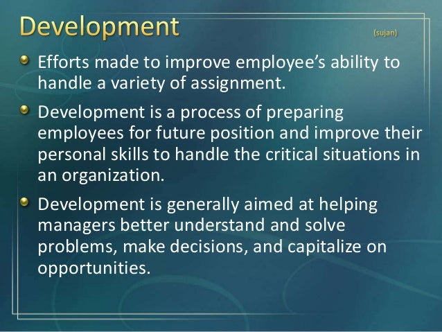 Development is broader in scope and focuses on individual's gaining new capabilities useful for both present and future jo...