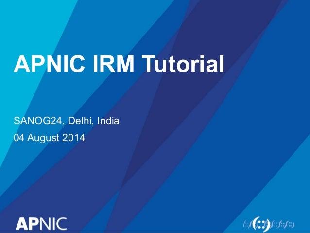 APNIC IRM Tutorial SANOG24, Delhi, India 04 August 2014