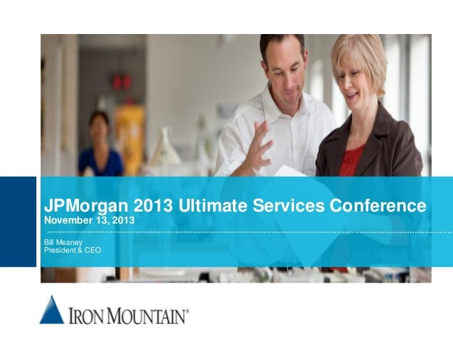JPMorgan 2013 Ultimate Services Conference November 13, 2013 Bill Meaney President & CEO  © 2012 Iron Mountain Incorporate...