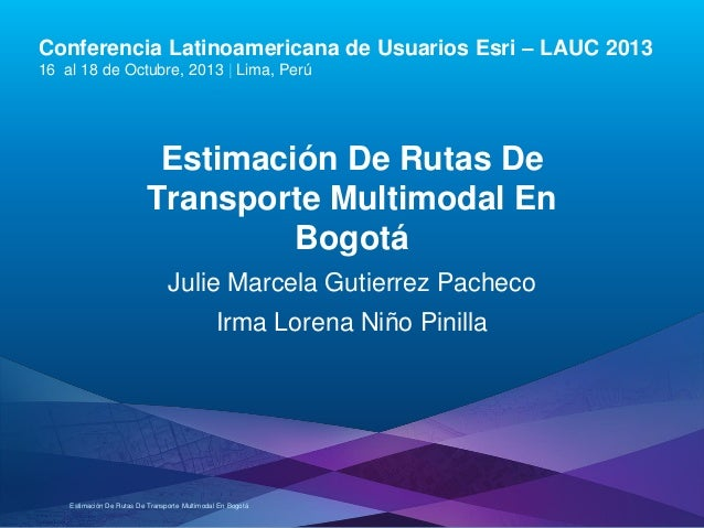 Conferencia Latinoamericana de Usuarios Esri – LAUC 2013 16 al 18 de Octubre, 2013 | Lima, Perú  Estimación De Rutas De Tr...