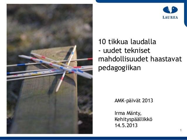 1AMK-päivät 2013Irma Mänty,Kehityspäällikkö14.5.201310 tikkua laudalla- uudet teknisetmahdollisuudet haastavatpedagogiikan