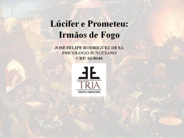 Lúcifer e Prometeu:  Ermãos de Fogo  JOSÉ FELIPE RODRIGUEZ DE SÁ PSICÓLOGO JUNGUIANO CRP:  03i=804o  'e a l (axo:  s¡ l a_...