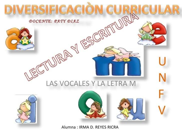 Alumna : IRMA D. REYES RICRA LAS VOCALES Y LA LETRA M DOCENTE: PATY DIAZ UNFV