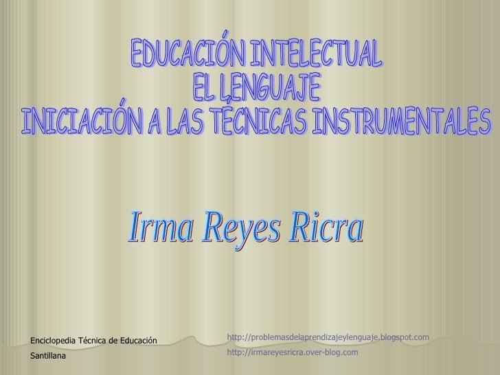 EDUCACIÓN INTELECTUAL EL LENGUAJE INICIACIÓN A LAS TÉCNICAS INSTRUMENTALES Irma Reyes Ricra Enciclopedia Técnica de Educac...