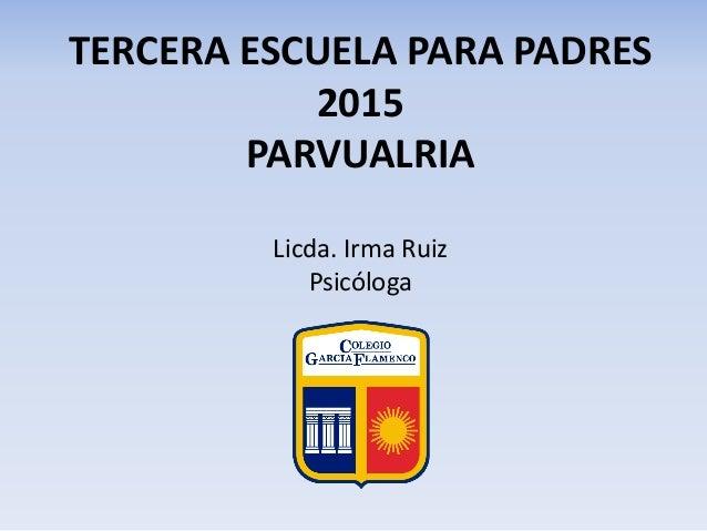 TERCERA ESCUELA PARA PADRES 2015 PARVUALRIA Licda. Irma Ruiz Psicóloga