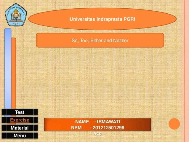 Universitas Indraprasta PGRI NAME : IRMAWATI NPM : 201212501299 vcc So, Too, Either and Neither Menu Material Exercise Test