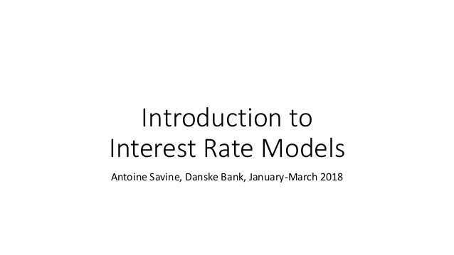 Introduction to Interest Rate Models Antoine Savine, Danske Bank, January-March 2018