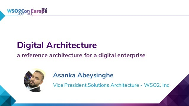 Digital Architecture a reference architecture for a digital enterprise Asanka Abeysinghe Vice President,Solutions Architec...