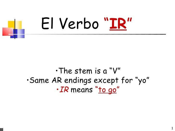 "El Verbo  "" IR "" <ul><li>The stem is a ""V"" </li></ul><ul><li>Same AR endings except for ""yo"" </li></ul><ul><li>IR  means  ..."