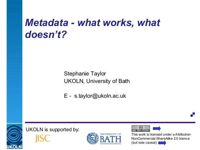 Metadata - what works, whatdoesn't?                    Stephanie Taylor                    UKOLN, University of Bath      ...