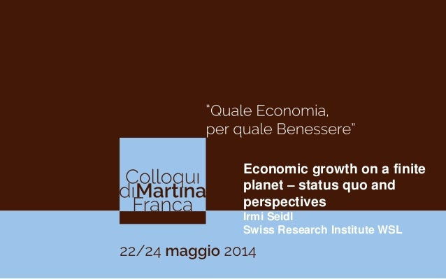 Economic growth on a finite planet – status quo and perspectives Irmi Seidl Swiss Research Institute WSL