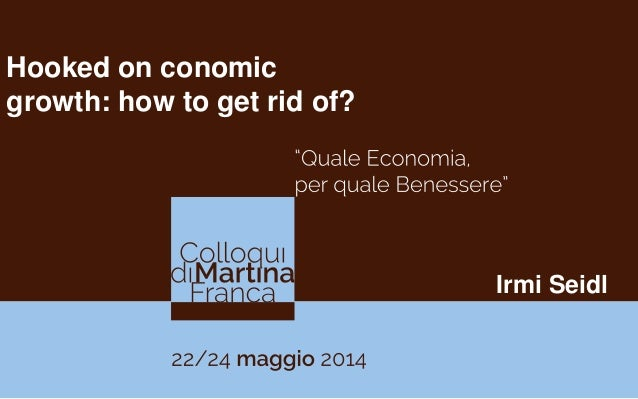 Irmi Seidl Hooked on conomic growth: how to get rid of?