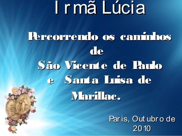 I rmã LúciaI rmã Lúcia Percorrendo os caminhosPercorrendo os caminhos dede São Vicente de PauloSão Vicente de Paulo e Sant...