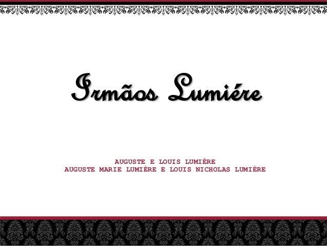 Irmãos Lumiére AUGUSTE E LOUIS LUMIÈRE AUGUSTE MARIE LUMIÈRE E LOUIS NICHOLAS LUMIÈRE