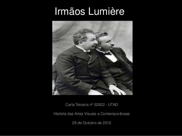 Irmãos Lumière      Carla Teixeira nº 52622 - UTADHistória das Artes Visuais e Contemporâneas          28 de Outubro de 2012