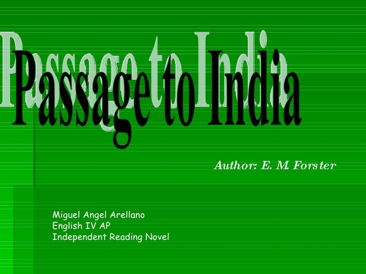 Passage to India Author: E. M. Forster Miguel Angel Arellano English IV AP Independent Reading Novel