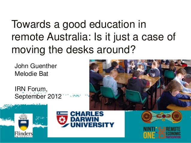 Towards a good education inremote Australia: Is it just a case ofmoving the desks around?John GuentherMelodie BatIRN Forum...