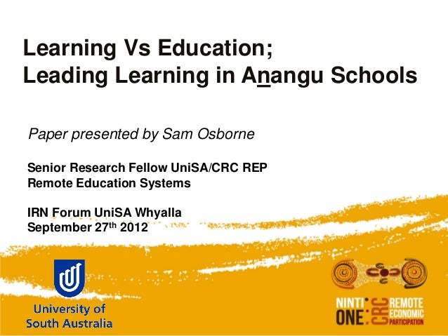 Learning Vs Education;Leading Learning in Anangu SchoolsPaper presented by Sam OsborneSenior Research Fellow UniSA/CRC REP...