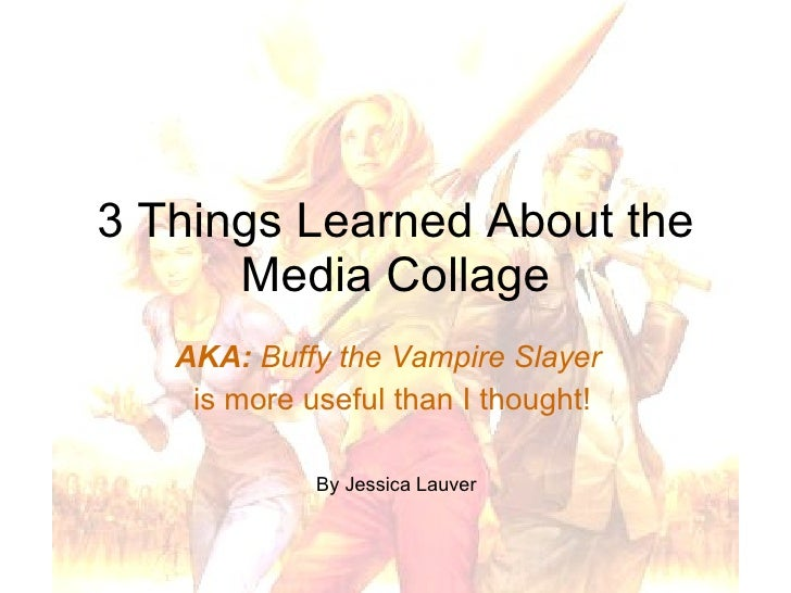 3 Things Learned About the Media Collage AKA:  Buffy the Vampire Slayer   is more useful than I thought! By Jessica Lauver