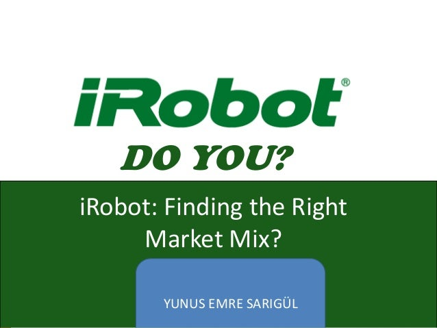 DO YOU? YUNUS EMRE SARIGÜL iRobot: Finding the Right Market Mix?
