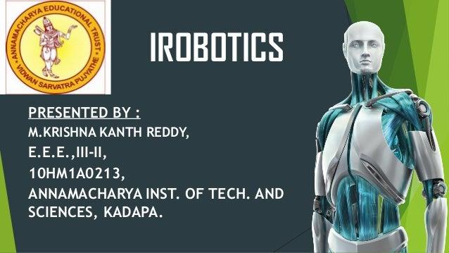 IROBOTICS PRESENTED BY : M.KRISHNA KANTH REDDY, E.E.E.,III-II, 10HM1A0213, ANNAMACHARYA INST. OF TECH. AND SCIENCES, KADAP...