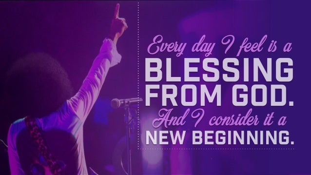 And I consider it a Every day I feel is a blessing from God. new beginning.