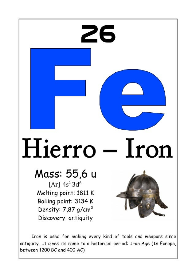 26Hierro – IronMass: 55,6 u[Ar] 4s2 3d6Melting point: 1811 KBoiling point: 3134 KDensity: 7,87 g/cm3Discovery: antiquityIr...