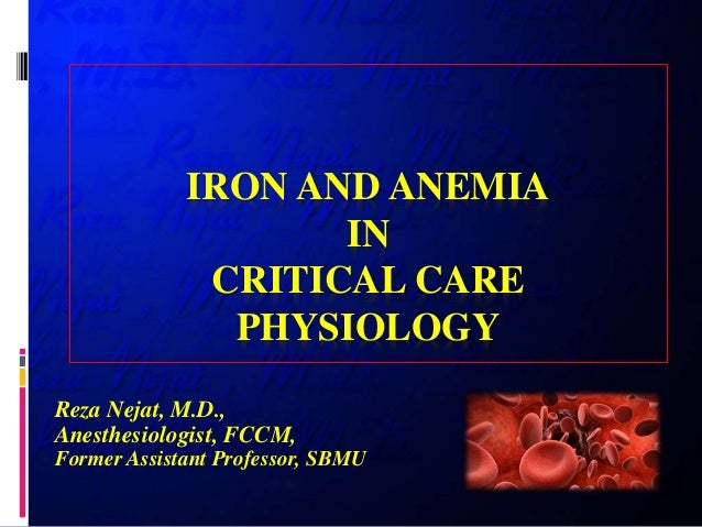 IRON AND ANEMIA IN CRITICAL CARE PHYSIOLOGY Reza Nejat, M.D., Anesthesiologist, FCCM, Former Assistant Professor, SBMU