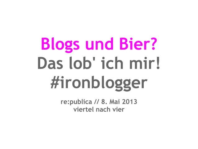 Blogs und Bier?Das lob ich mir!#ironbloggerre:publica // 8. Mai 2013viertel nach vier